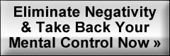 Eliminate Negativity and Take Back Your Mental Control Now